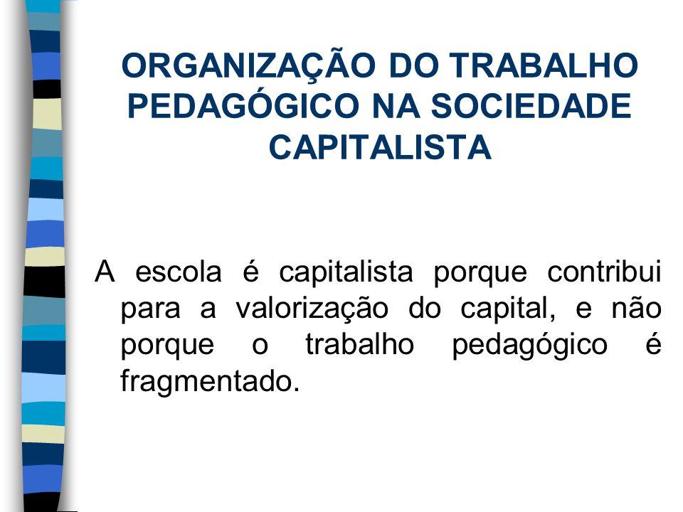 ORGANIZAÇÃO DO TRABALHO PEDAGÓGICO NA SOCIEDADE CAPITALISTA A escola é capitalista porque contribui para a valorização do capital, e não porque o trab