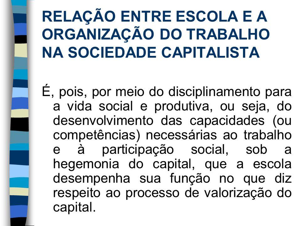 RELAÇÃO ENTRE ESCOLA E A ORGANIZAÇÃO DO TRABALHO NA SOCIEDADE CAPITALISTA É, pois, por meio do disciplinamento para a vida social e produtiva, ou seja