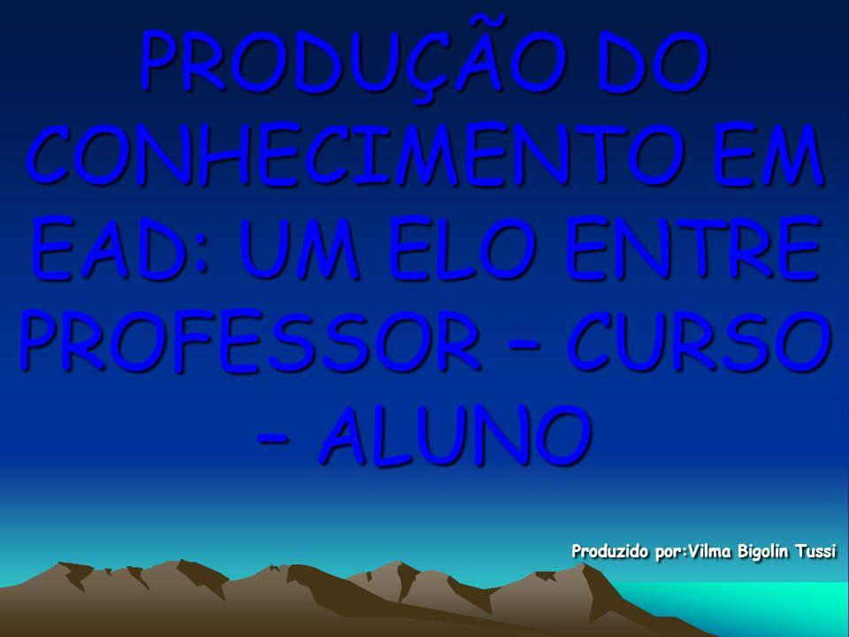 PRODUÇÃO DO CONHECIMENTO EM EAD: UM ELO ENTRE PROFESSOR – CURSO – ALUNO Produzido por:Vilma Bigolin Tussi