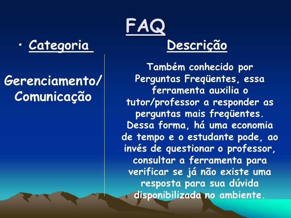 FAQ Categoria Descrição Gerenciamento/ Comunicação Também conhecido por Perguntas Freqüentes, essa ferramenta auxilia o tutor/professor a responder as perguntas mais freqüentes.