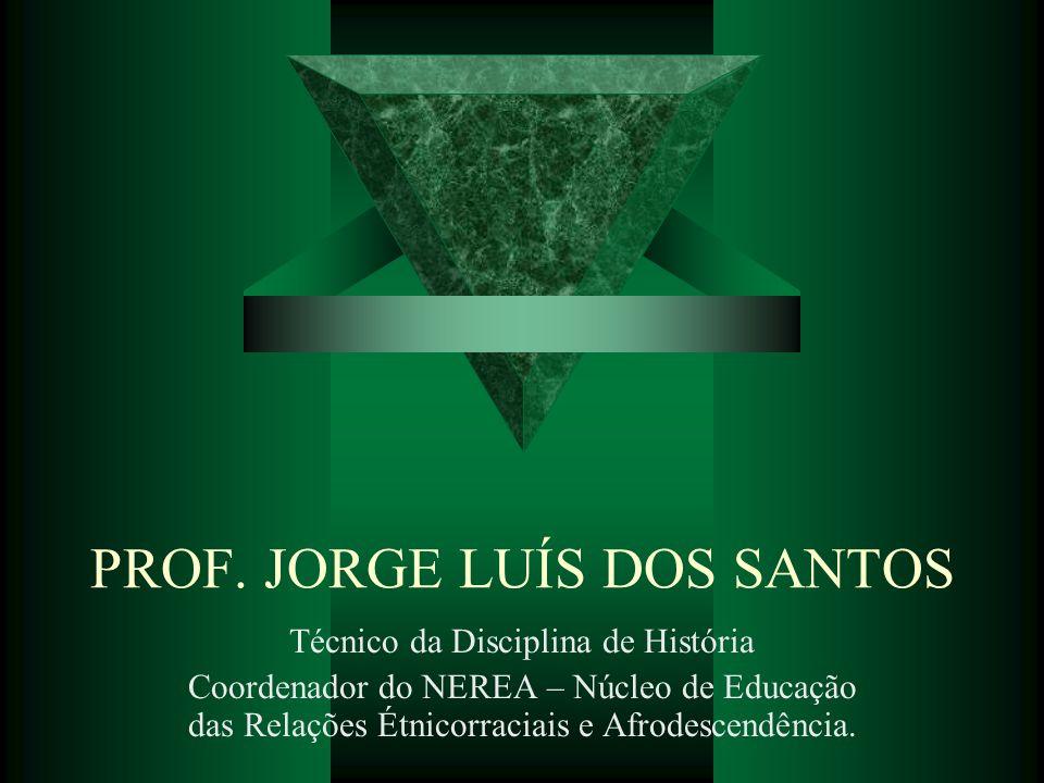 PROF. JORGE LUÍS DOS SANTOS Técnico da Disciplina de História Coordenador do NEREA – Núcleo de Educação das Relações Étnicorraciais e Afrodescendência