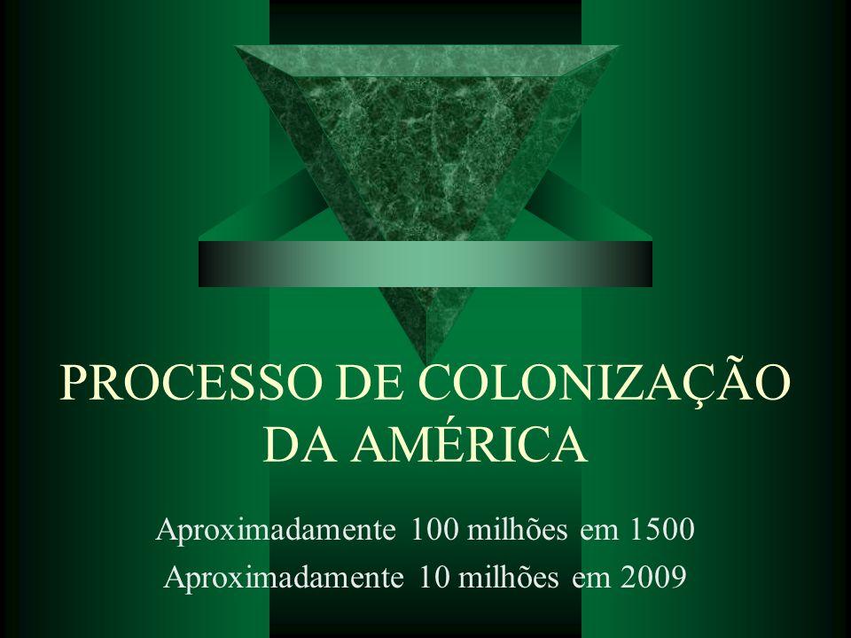 PROCESSO DE COLONIZAÇÃO DA AMÉRICA Aproximadamente 100 milhões em 1500 Aproximadamente 10 milhões em 2009