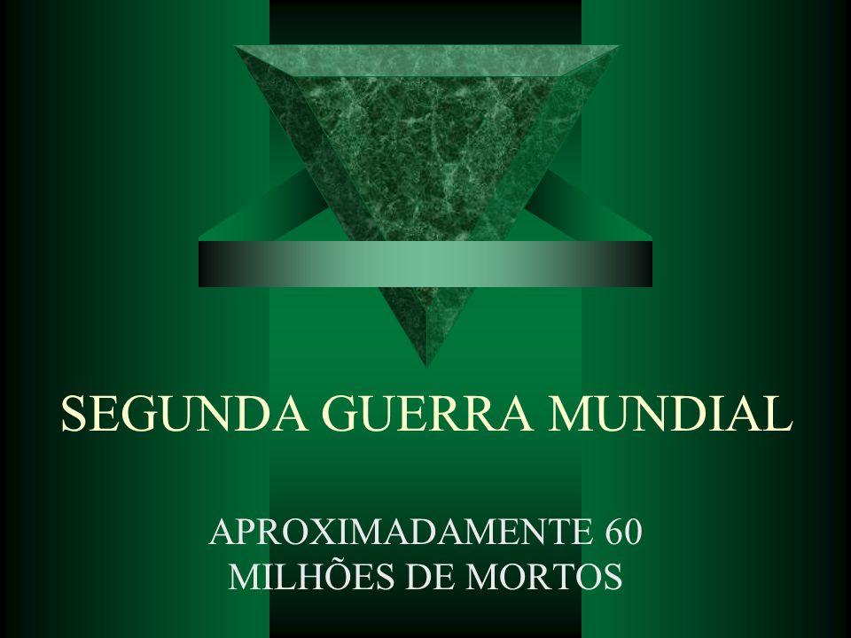 SEGUNDA GUERRA MUNDIAL APROXIMADAMENTE 60 MILHÕES DE MORTOS