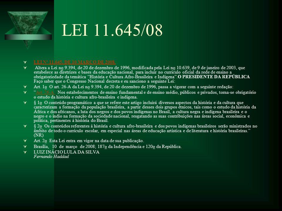 LEI 11.645/08 LEI Nº 11.645, DE 10 MARÇO DE 2008. Altera a Lei no 9.394, de 20 de dezembro de 1996, modificada pela Lei no 10.639, de 9 de janeiro de