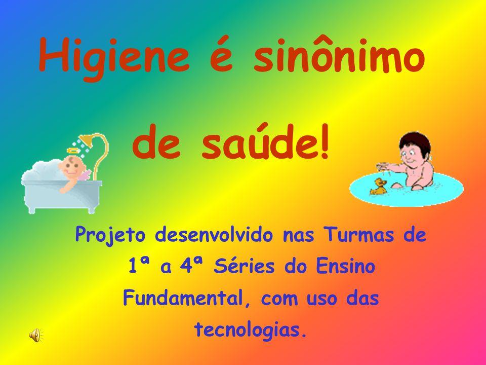 Higiene é sinônimo de saúde! Projeto desenvolvido nas Turmas de 1ª a 4ª Séries do Ensino Fundamental, com uso das tecnologias.