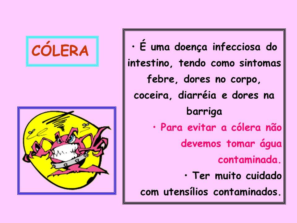 É uma doença infecciosa do intestino, tendo como sintomas febre, dores no corpo, coceira, diarréia e dores na barriga Para evitar a cólera não devemos