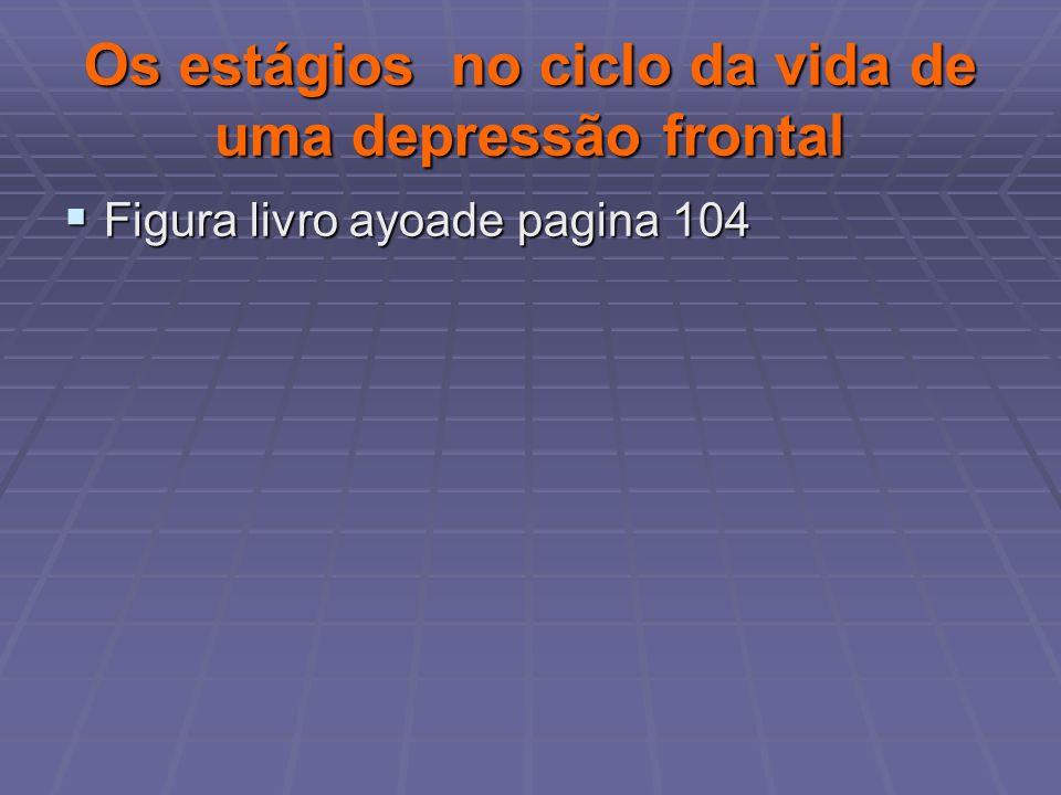 Os estágios no ciclo da vida de uma depressão frontal Figura livro ayoade pagina 104 Figura livro ayoade pagina 104