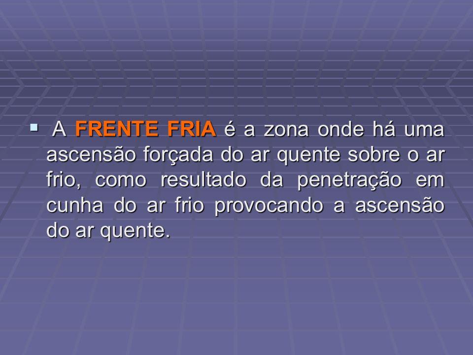 A FRENTE FRIA é a zona onde há uma ascensão forçada do ar quente sobre o ar frio, como resultado da penetração em cunha do ar frio provocando a ascens