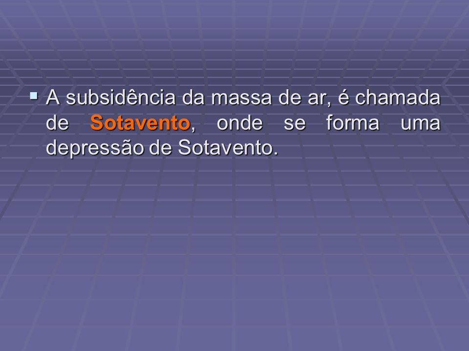 A subsidência da massa de ar, é chamada de Sotavento, onde se forma uma depressão de Sotavento. A subsidência da massa de ar, é chamada de Sotavento,