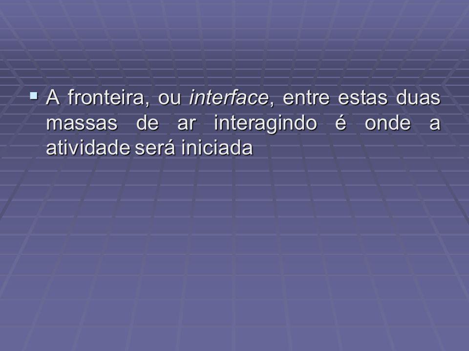 A fronteira, ou interface, entre estas duas massas de ar interagindo é onde a atividade será iniciada A fronteira, ou interface, entre estas duas mass
