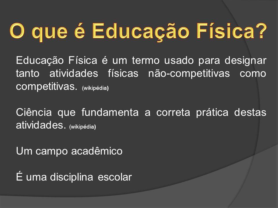 Educação Física é um termo usado para designar tanto atividades físicas não-competitivas como competitivas. (wikipédia) Ciência que fundamenta a corre