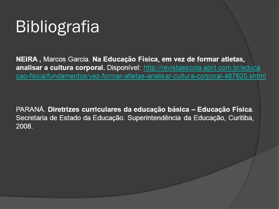 Bibliografia NEIRA, Marcos Garcia. Na Educação Física, em vez de formar atletas, analisar a cultura corporal. Disponível: http://revistaescola.abril.c