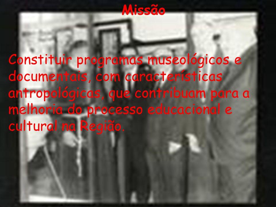 Missão Constituir programas museológicos e documentais, com características antropológicas, que contribuam para a melhoria do processo educacional e c