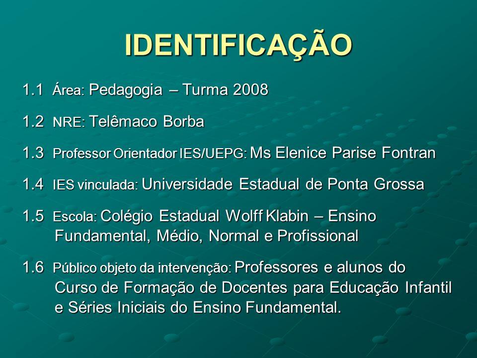 IDENTIFICAÇÃO 1.1 Área: Pedagogia – Turma 2008 1.2 NRE: Telêmaco Borba 1.3 Professor Orientador IES/UEPG: Ms Elenice Parise Fontran 1.4 IES vinculada: