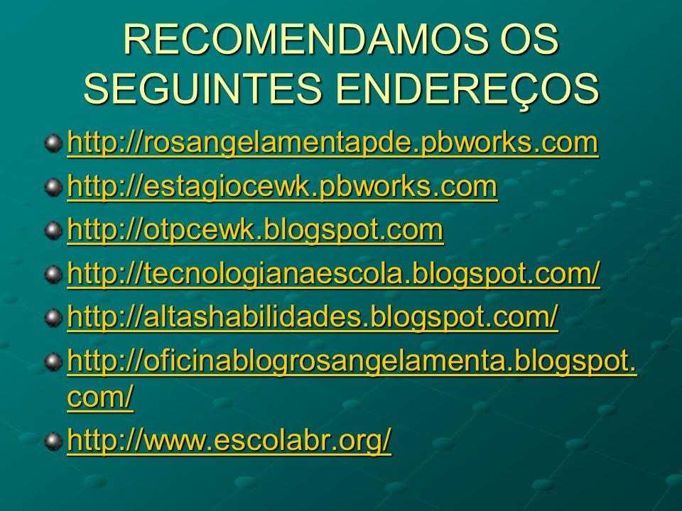RECOMENDAMOS OS SEGUINTES ENDEREÇOS http://rosangelamentapde.pbworks.com http://estagiocewk.pbworks.com http://otpcewk.blogspot.com http://tecnologian