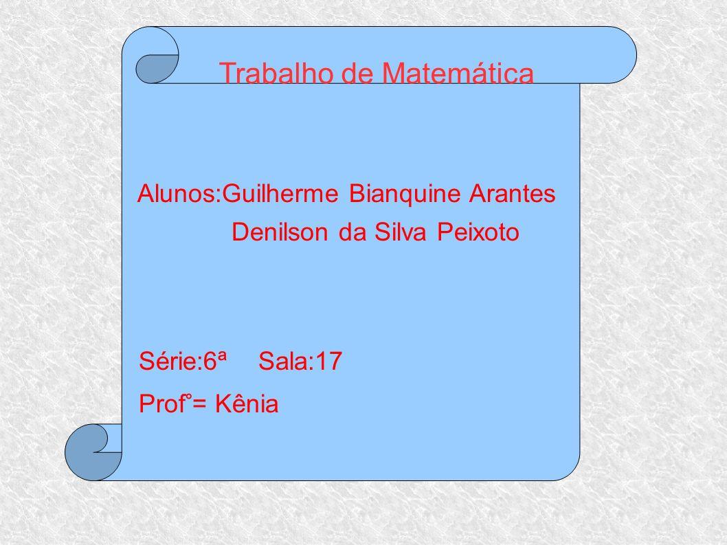 Trabalho de Matemática Alunos:Guilherme Bianquine Arantes Denilson da Silva Peixoto Série:6ª Sala:17 Prof°= Kênia