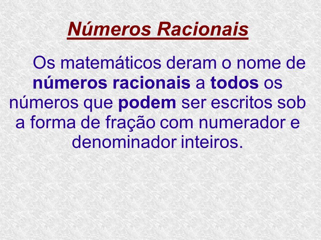 Números Racionais Os matemáticos deram o nome de números racionais a todos os números que podem ser escritos sob a forma de fração com numerador e den