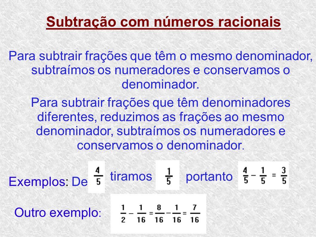 Subtração com números racionais Para subtrair frações que têm o mesmo denominador, subtraímos os numeradores e conservamos o denominador. Para subtrai