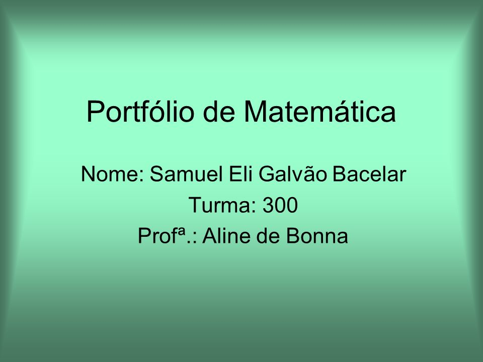 Portfólio de Matemática Nome: Samuel Eli Galvão Bacelar Turma: 300 Profª.: Aline de Bonna