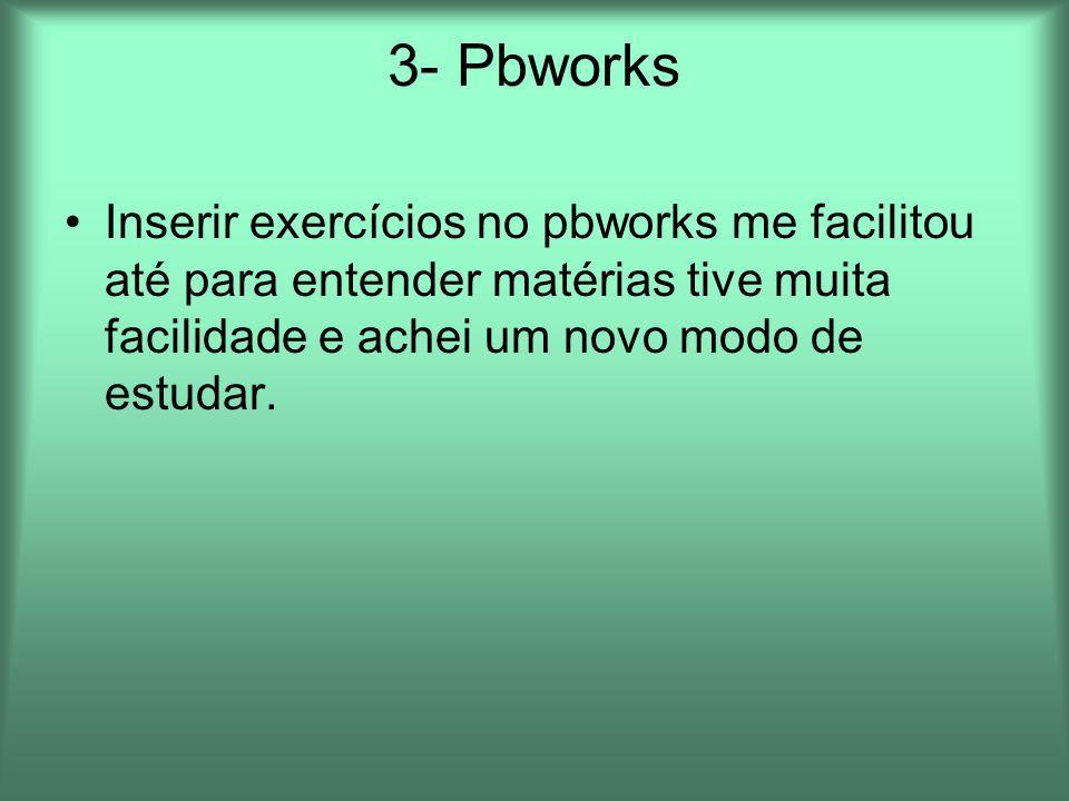 3- Pbworks Inserir exercícios no pbworks me facilitou até para entender matérias tive muita facilidade e achei um novo modo de estudar.