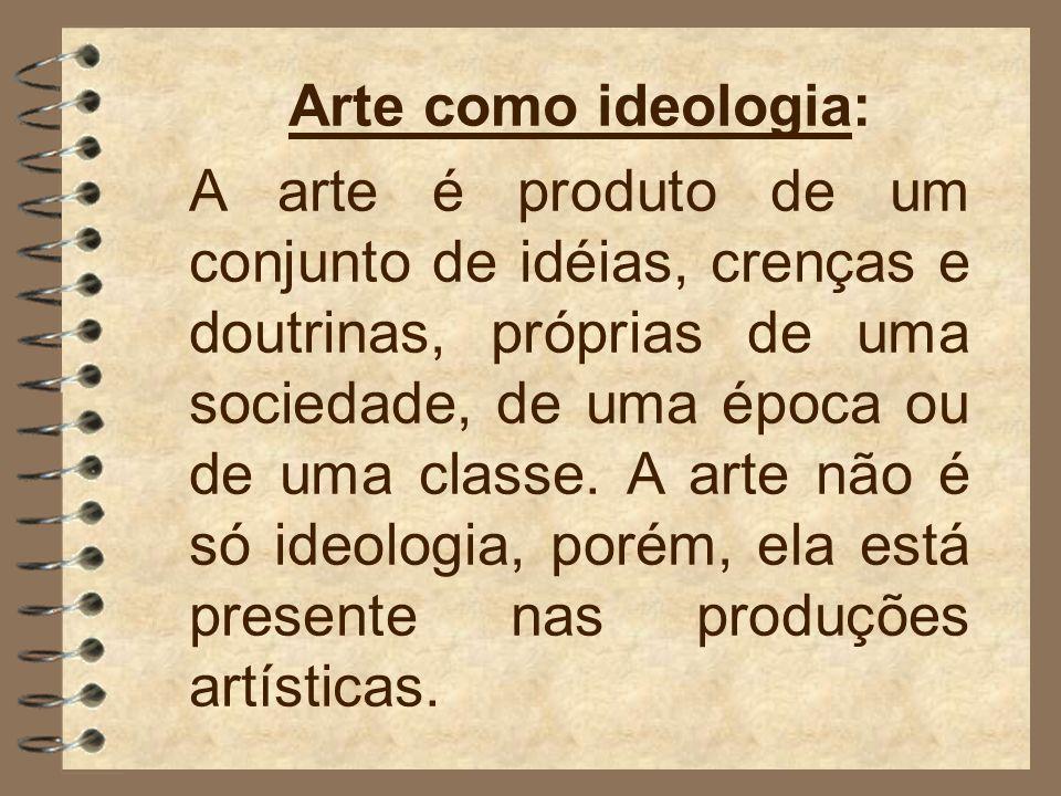 Arte como ideologia: A arte é produto de um conjunto de idéias, crenças e doutrinas, próprias de uma sociedade, de uma época ou de uma classe.