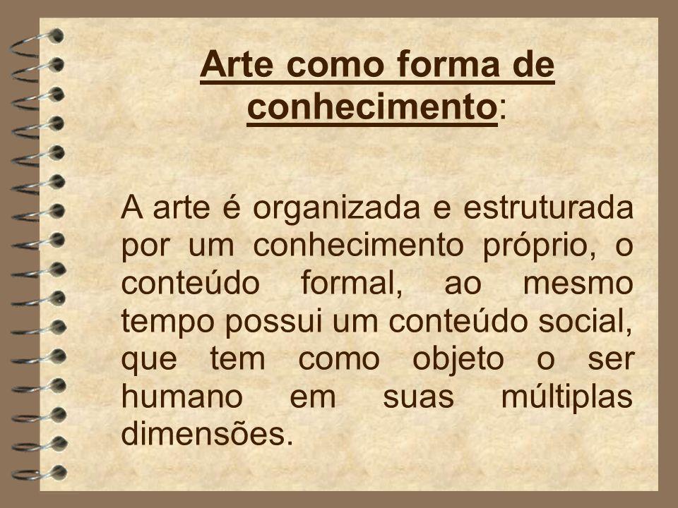 Arte como forma de conhecimento: A arte é organizada e estruturada por um conhecimento próprio, o conteúdo formal, ao mesmo tempo possui um conteúdo social, que tem como objeto o ser humano em suas múltiplas dimensões.
