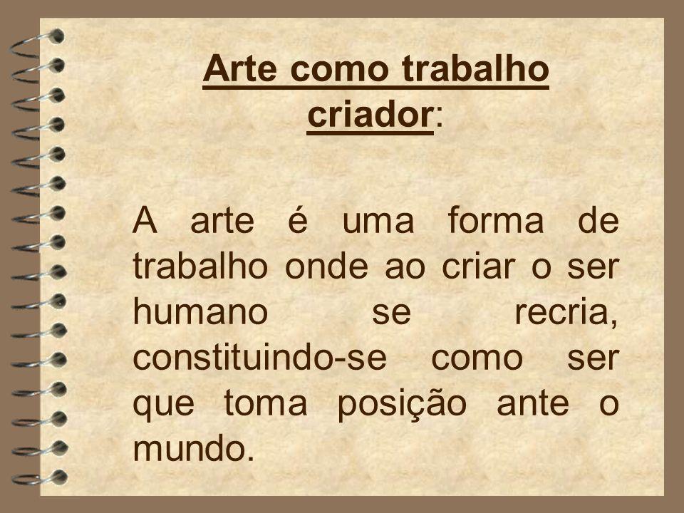 Arte como trabalho criador: A arte é uma forma de trabalho onde ao criar o ser humano se recria, constituindo-se como ser que toma posição ante o mundo.