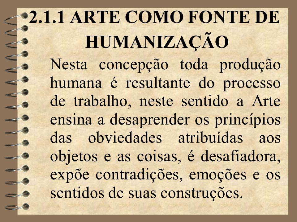 2.1.1 ARTE COMO FONTE DE HUMANIZAÇÃO Nesta concepção toda produção humana é resultante do processo de trabalho, neste sentido a Arte ensina a desaprender os princípios das obviedades atribuídas aos objetos e as coisas, é desafiadora, expõe contradições, emoções e os sentidos de suas construções.