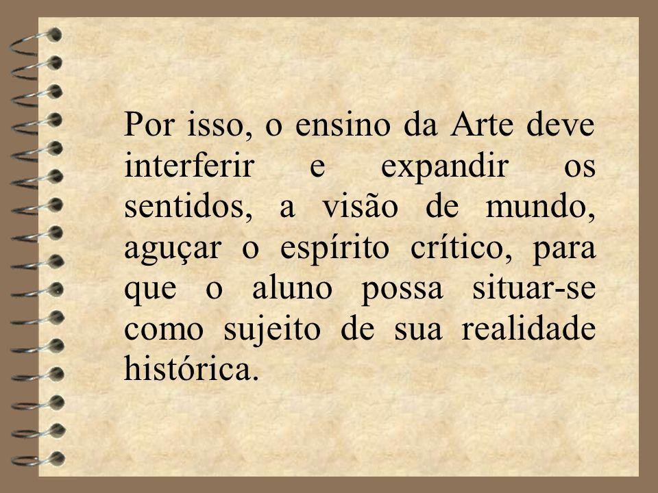 Por isso, o ensino da Arte deve interferir e expandir os sentidos, a visão de mundo, aguçar o espírito crítico, para que o aluno possa situar-se como sujeito de sua realidade histórica.