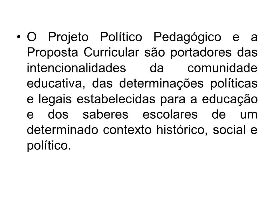 O Projeto Político Pedagógico e a Proposta Curricular são portadores das intencionalidades da comunidade educativa, das determinações políticas e legais estabelecidas para a educação e dos saberes escolares de um determinado contexto histórico, social e político.