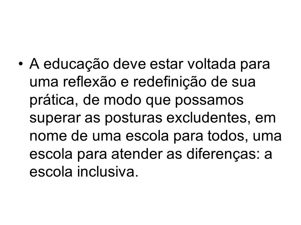 A educação deve estar voltada para uma reflexão e redefinição de sua prática, de modo que possamos superar as posturas excludentes, em nome de uma escola para todos, uma escola para atender as diferenças: a escola inclusiva.