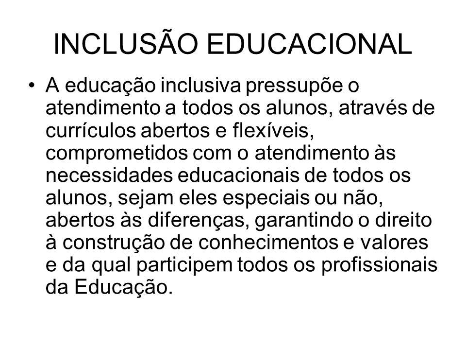 INCLUSÃO EDUCACIONAL A educação inclusiva pressupõe o atendimento a todos os alunos, através de currículos abertos e flexíveis, comprometidos com o atendimento às necessidades educacionais de todos os alunos, sejam eles especiais ou não, abertos às diferenças, garantindo o direito à construção de conhecimentos e valores e da qual participem todos os profissionais da Educação.