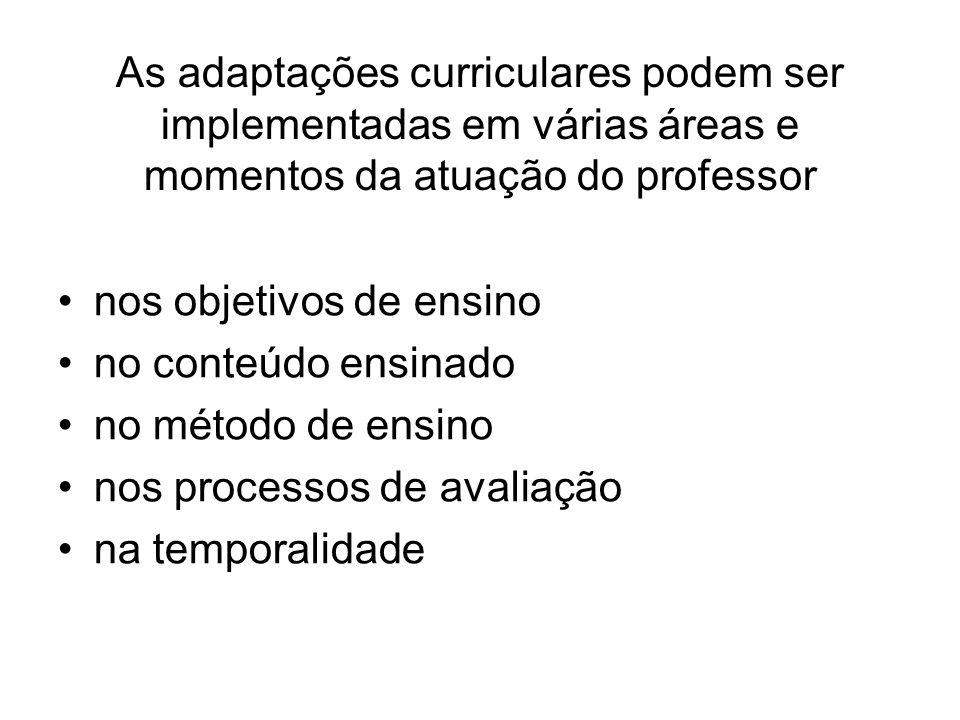 As adaptações curriculares podem ser implementadas em várias áreas e momentos da atuação do professor nos objetivos de ensino no conteúdo ensinado no método de ensino nos processos de avaliação na temporalidade