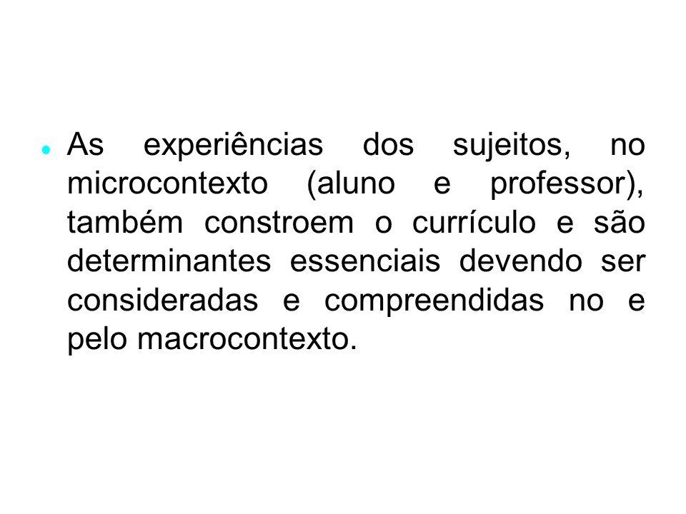 As experiências dos sujeitos, no microcontexto (aluno e professor), também constroem o currículo e são determinantes essenciais devendo ser consideradas e compreendidas no e pelo macrocontexto.