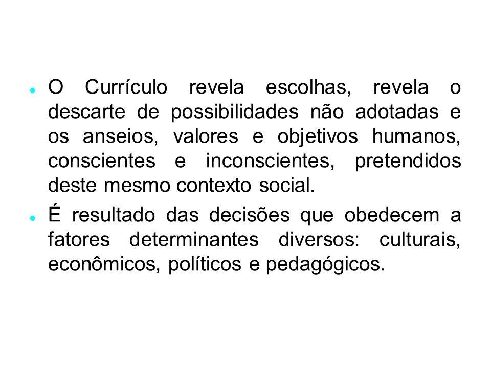 O Currículo revela escolhas, revela o descarte de possibilidades não adotadas e os anseios, valores e objetivos humanos, conscientes e inconscientes, pretendidos deste mesmo contexto social.