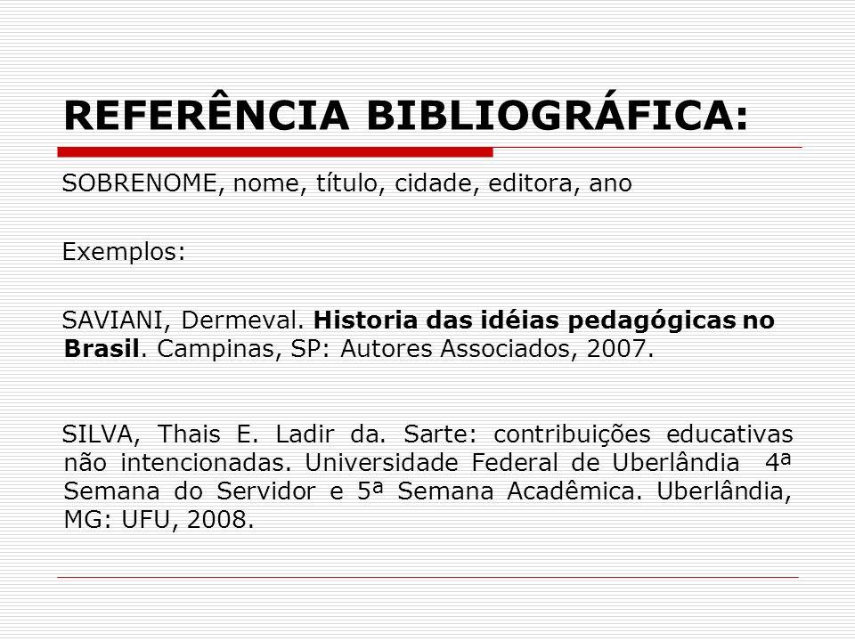 REFERÊNCIA BIBLIOGRÁFICA: SOBRENOME, nome, título, cidade, editora, ano Exemplos: SAVIANI, Dermeval. Historia das idéias pedagógicas no Brasil. Campin