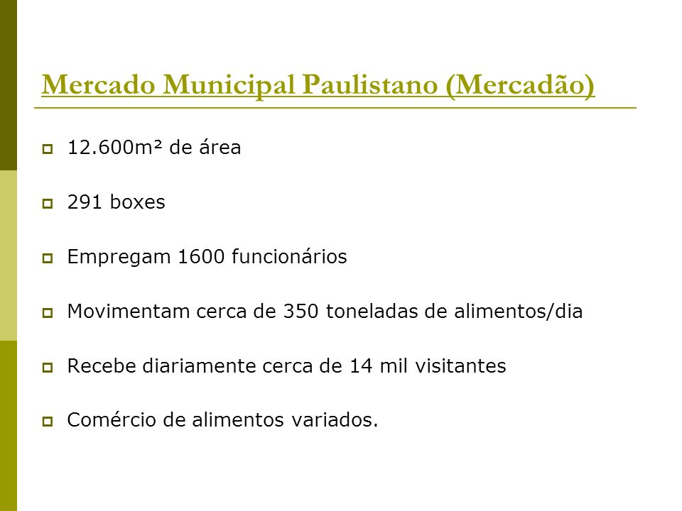 Mercado Municipal Paulistano (Mercadão) 12.600m² de área 291 boxes Empregam 1600 funcionários Movimentam cerca de 350 toneladas de alimentos/dia Receb
