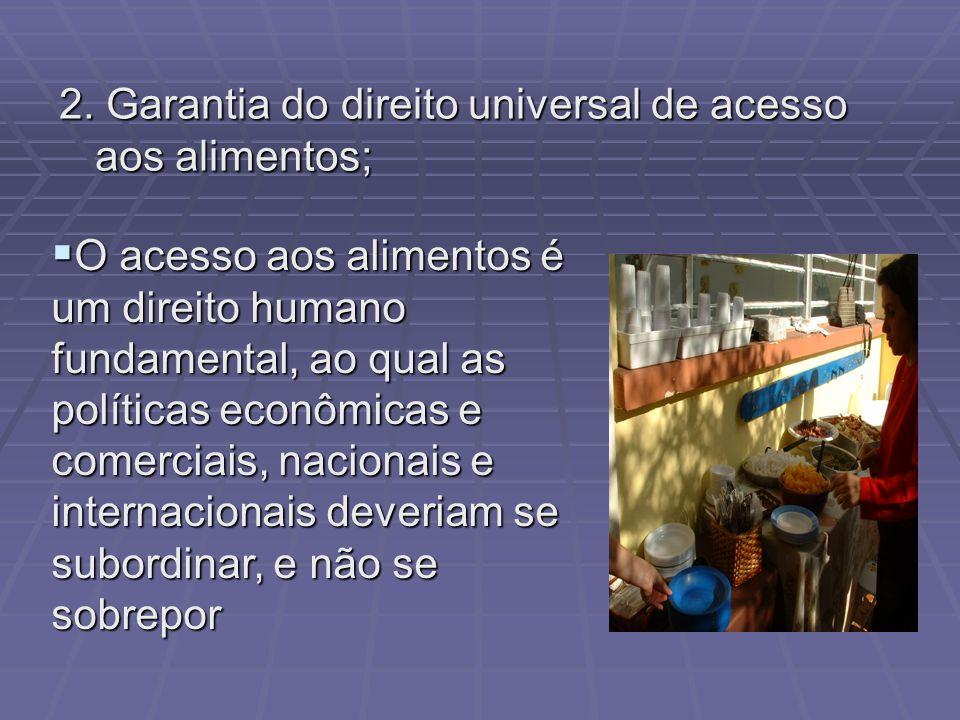 2. Garantia do direito universal de acesso aos alimentos; O acesso aos alimentos é um direito humano fundamental, ao qual as políticas econômicas e co
