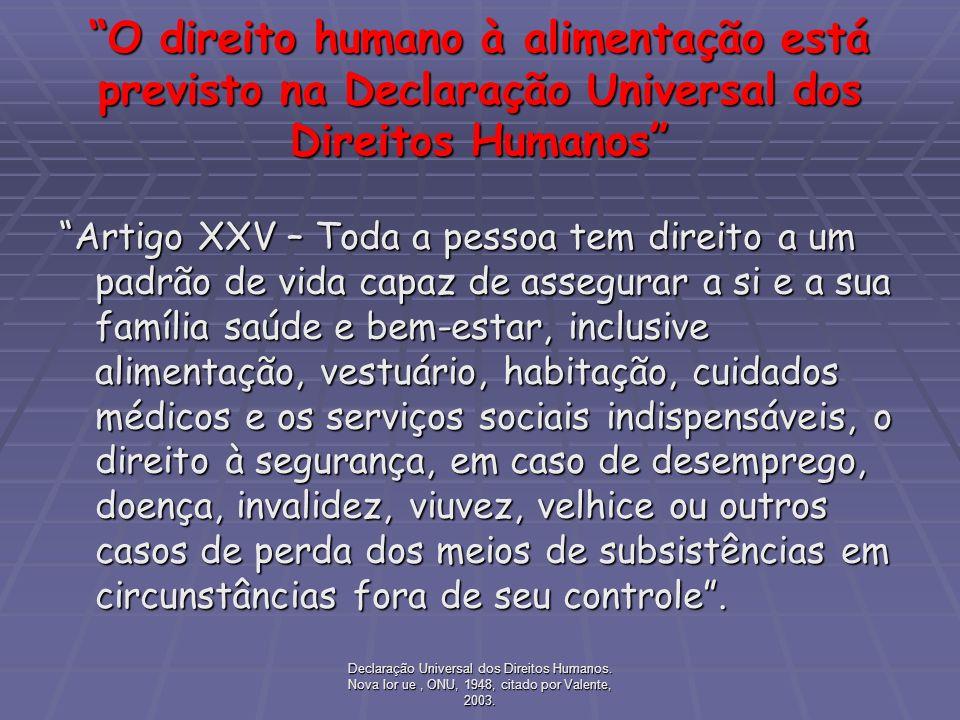 Declaração Universal dos Direitos Humanos. Nova Ior ue, ONU, 1948, citado por Valente, 2003. O direito humano à alimentação está previsto na Declaraçã