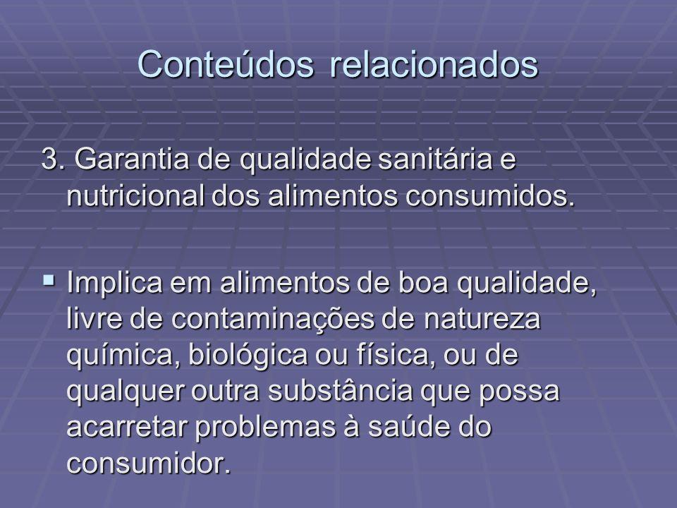Conteúdos relacionados 3. Garantia de qualidade sanitária e nutricional dos alimentos consumidos. Implica em alimentos de boa qualidade, livre de cont