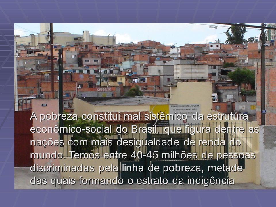A pobreza constitui mal sistêmico da estrutura econômico-social do Brasil, que figura dentre as nações com mais desigualdade de renda do mundo. Temos