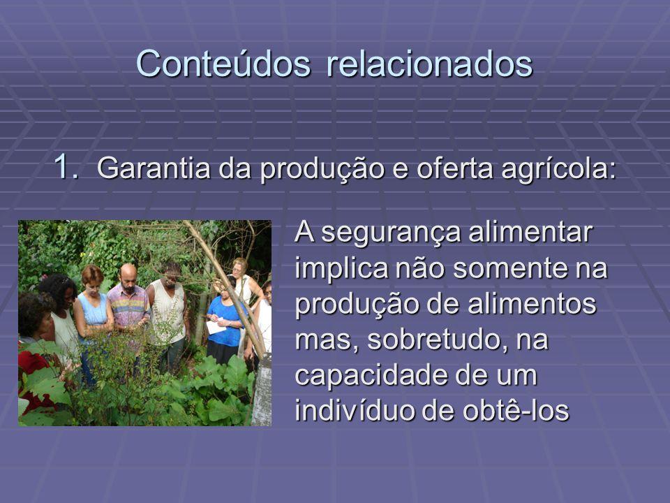 Conteúdos relacionados 1. Garantia da produção e oferta agrícola: A segurança alimentar implica não somente na produção de alimentos mas, sobretudo, n