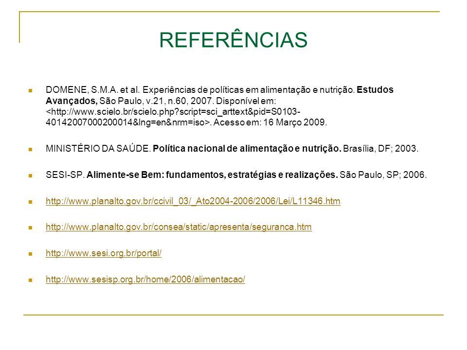 REFERÊNCIAS DOMENE, S.M.A. et al. Experiências de políticas em alimentação e nutrição. Estudos Avançados, São Paulo, v.21, n.60, 2007. Disponível em:.