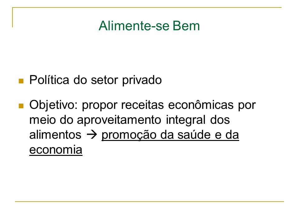 Alimente-se Bem Política do setor privado Objetivo: propor receitas econômicas por meio do aproveitamento integral dos alimentos promoção da saúde e d