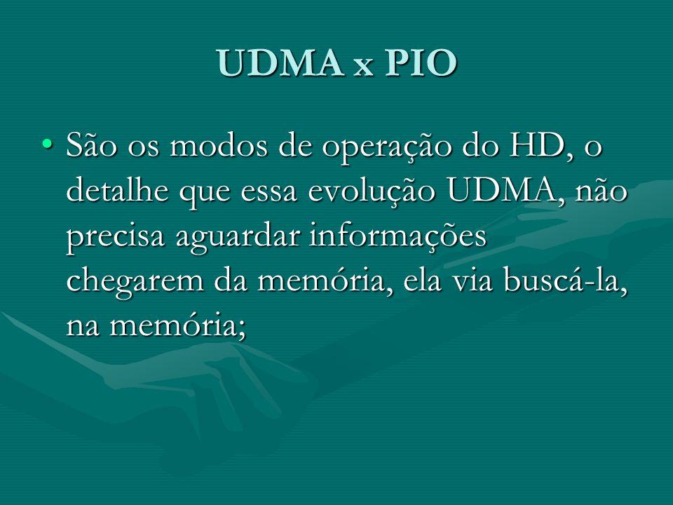UDMA x PIO São os modos de operação do HD, o detalhe que essa evolução UDMA, não precisa aguardar informações chegarem da memória, ela via buscá-la, n