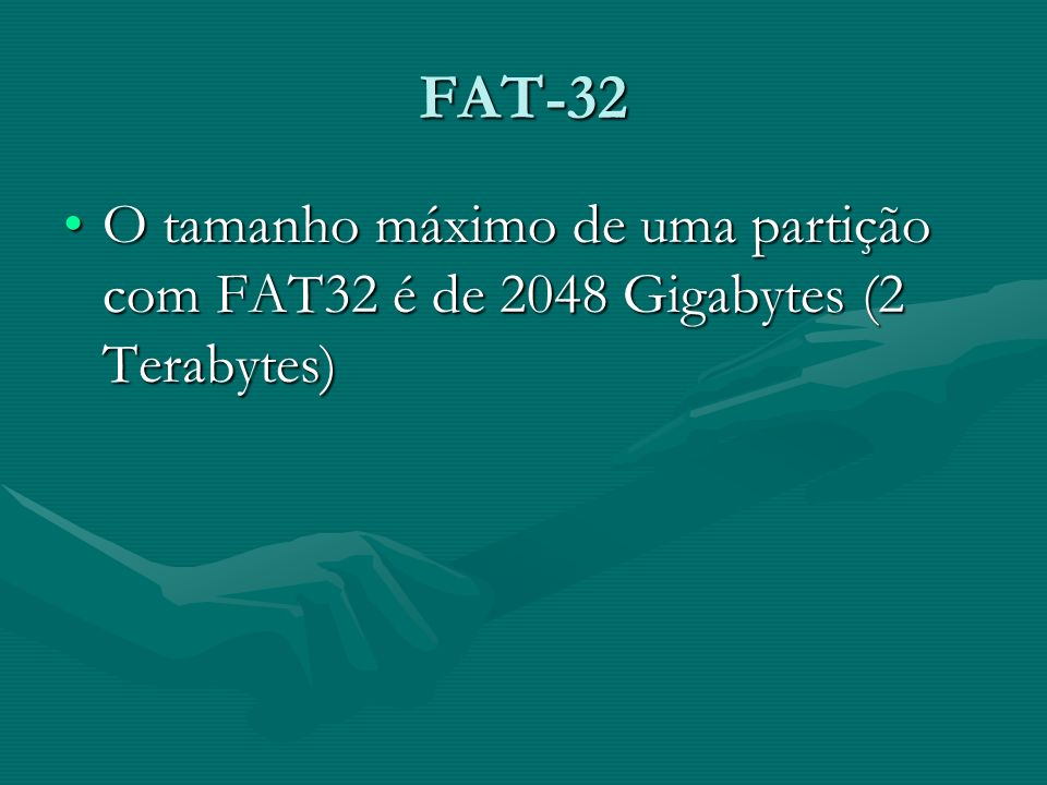FAT-32 O tamanho máximo de uma partição com FAT32 é de 2048 Gigabytes (2 Terabytes)O tamanho máximo de uma partição com FAT32 é de 2048 Gigabytes (2 T