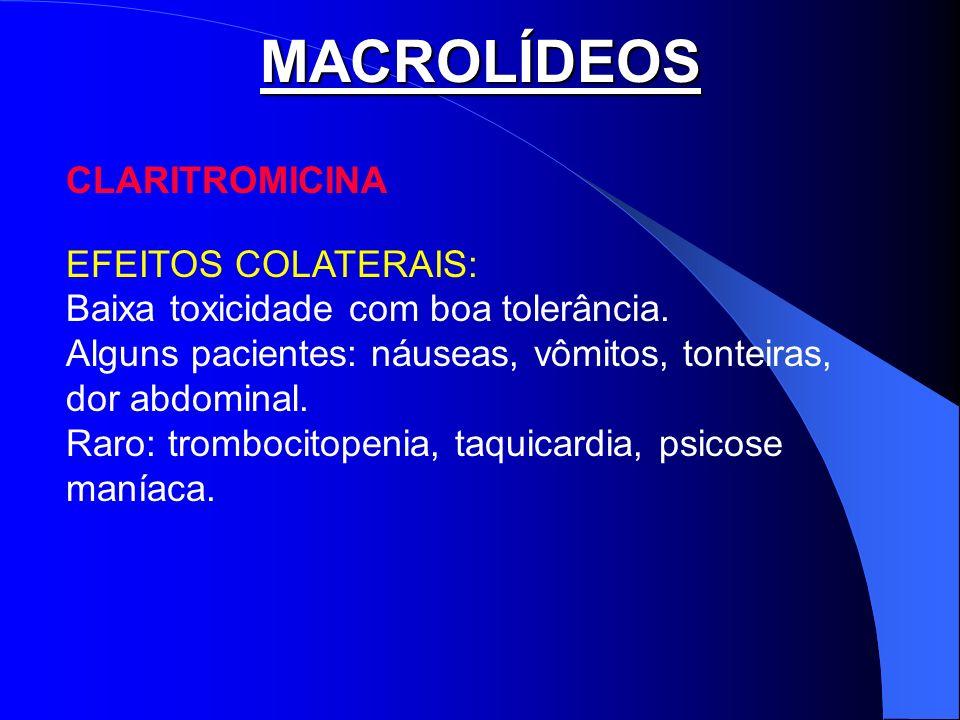 MACROLÍDEOS CLARITROMICINA EFEITOS COLATERAIS: Baixa toxicidade com boa tolerância. Alguns pacientes: náuseas, vômitos, tonteiras, dor abdominal. Raro