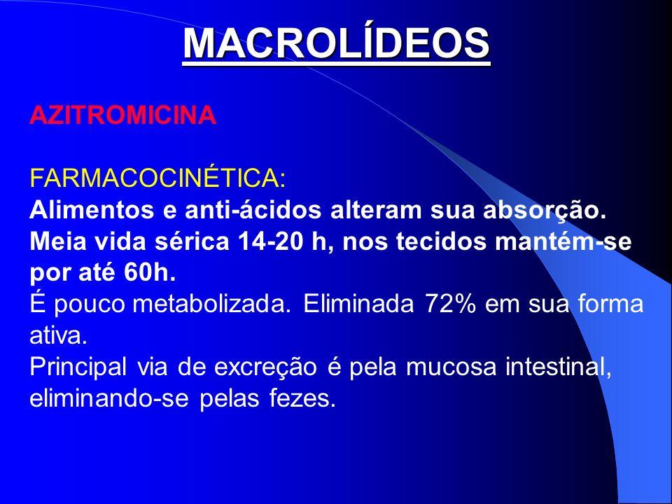 MACROLÍDEOS AZITROMICINA FARMACOCINÉTICA: Alimentos e anti-ácidos alteram sua absorção. Meia vida sérica 14-20 h, nos tecidos mantém-se por até 60h. É