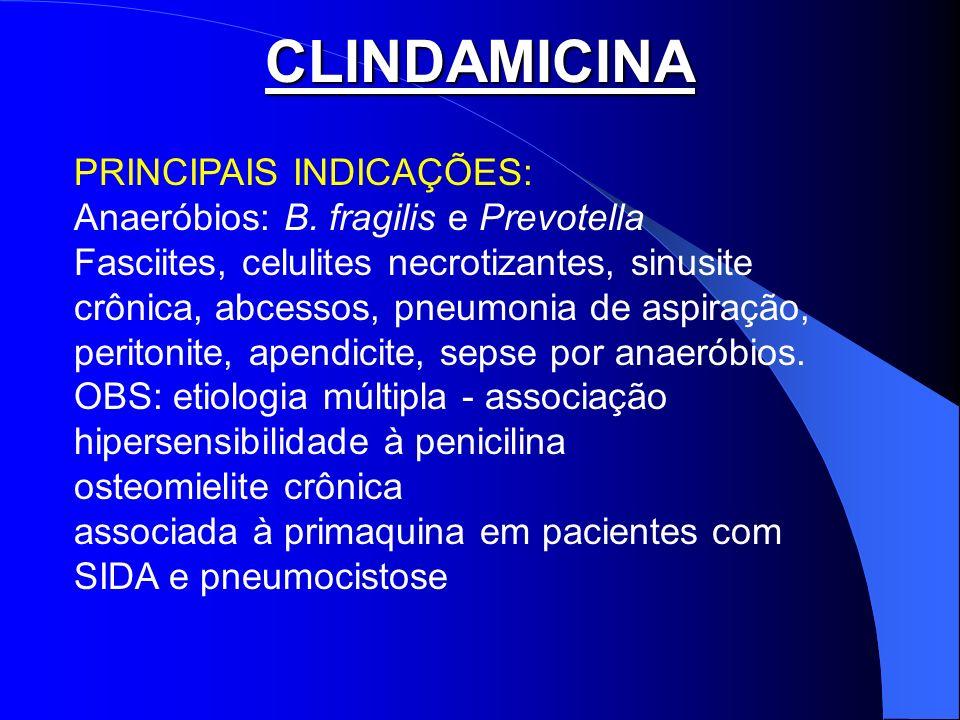 CLINDAMICINA PRINCIPAIS INDICAÇÕES: Anaeróbios: B. fragilis e Prevotella Fasciites, celulites necrotizantes, sinusite crônica, abcessos, pneumonia de
