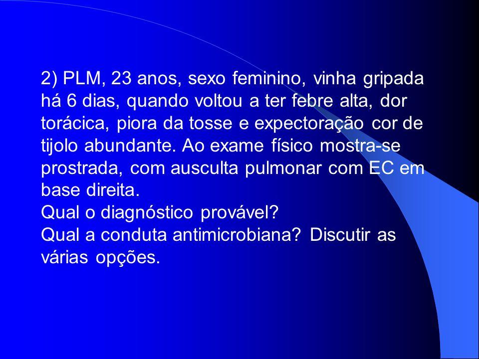 2) PLM, 23 anos, sexo feminino, vinha gripada há 6 dias, quando voltou a ter febre alta, dor torácica, piora da tosse e expectoração cor de tijolo abu